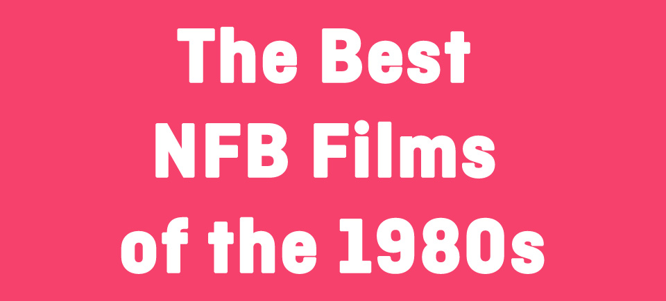 The Best NFB Films of the 1980s